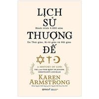 Lịch Sử Thượng Đế - Hành Trình 4.000 Năm Do Thái Giáo, Ki-tô Giáo Và Hồi Giáo