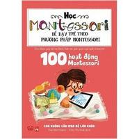 100 Hoạt Động Montessori - Con Không Cần iPad Để Lớn Khôn