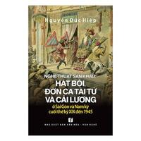 Nghệ Thuật Sân Khấu - Hát Bội, Đờn Ca Tài Tử Và Cải Lương Ở Sài Gòn Và Nam Kỳ Cuối Thế Kỷ XIX Đến 1945