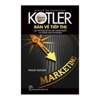 Kotler Bàn Về Tiếp Thị - Làm Thế Nào Để Tạo Lập, Giành Được, Và Thống Lĩnh Thị Trường